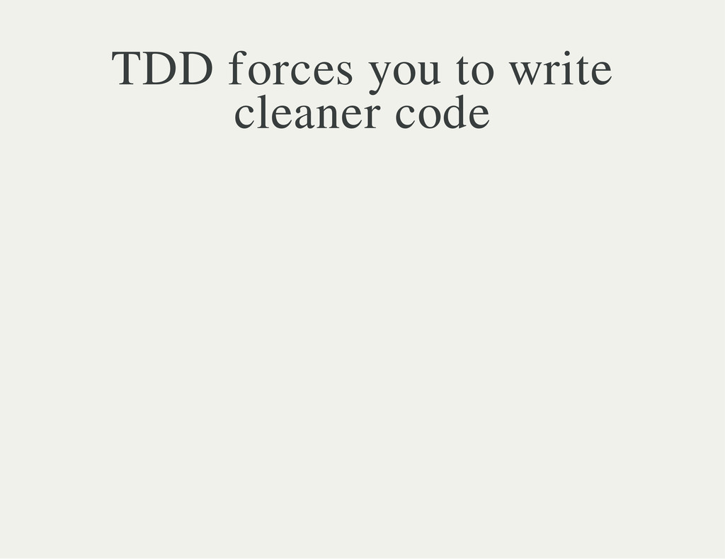 TDD forces you to write cleaner code