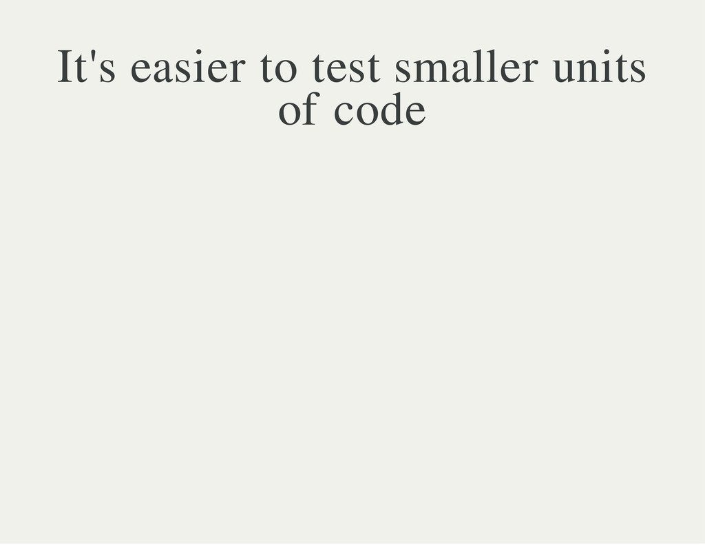 It's easier to test smaller units of code