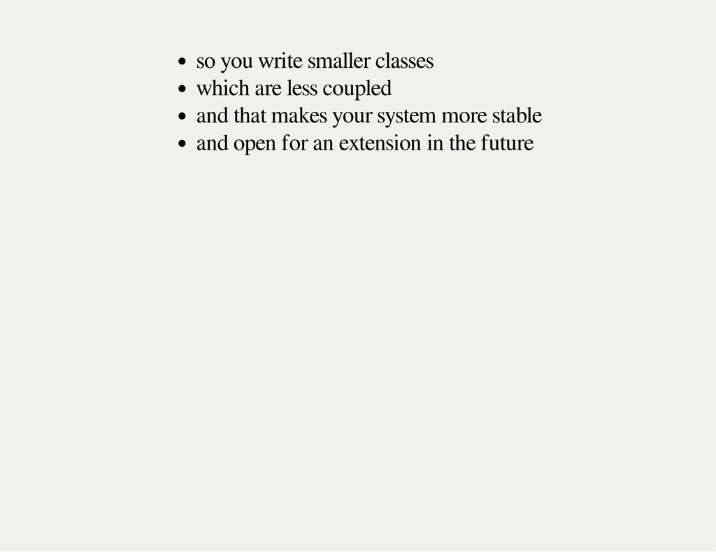 so you write smaller classes which are less cou...