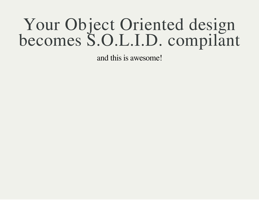 Your Object Oriented design becomes S.O.L.I.D. ...