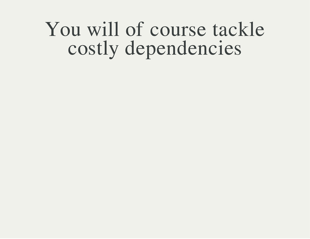You will of course tackle costly dependencies