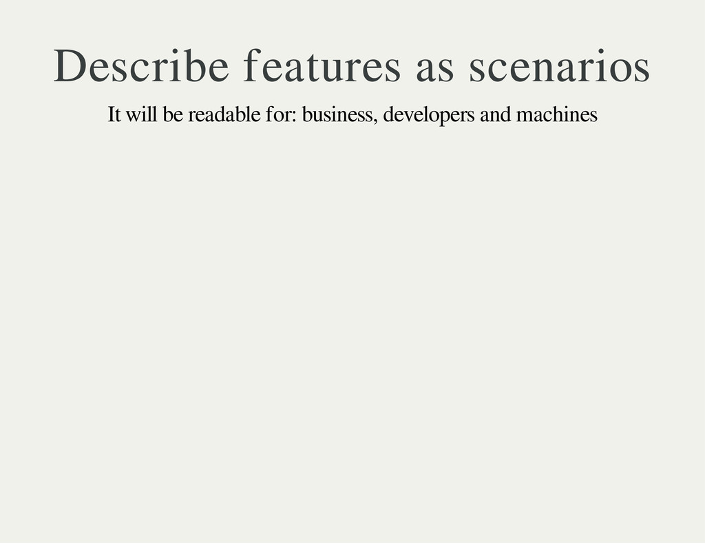 Describe features as scenarios It will be reada...