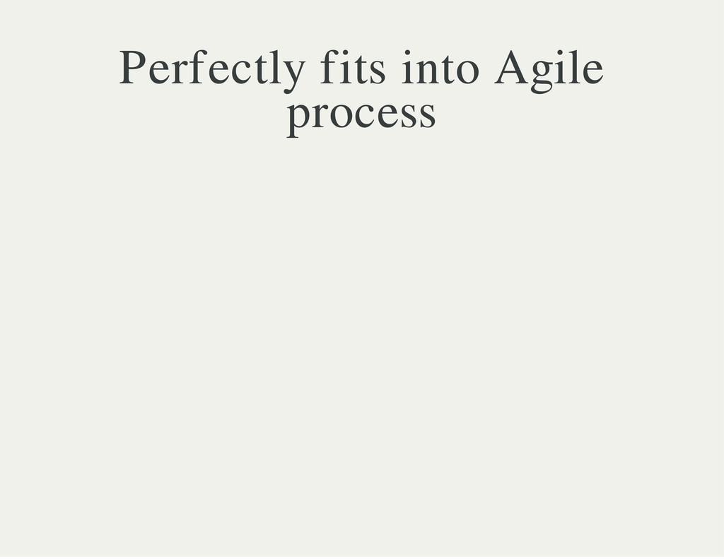 Perfectly fits into Agile process