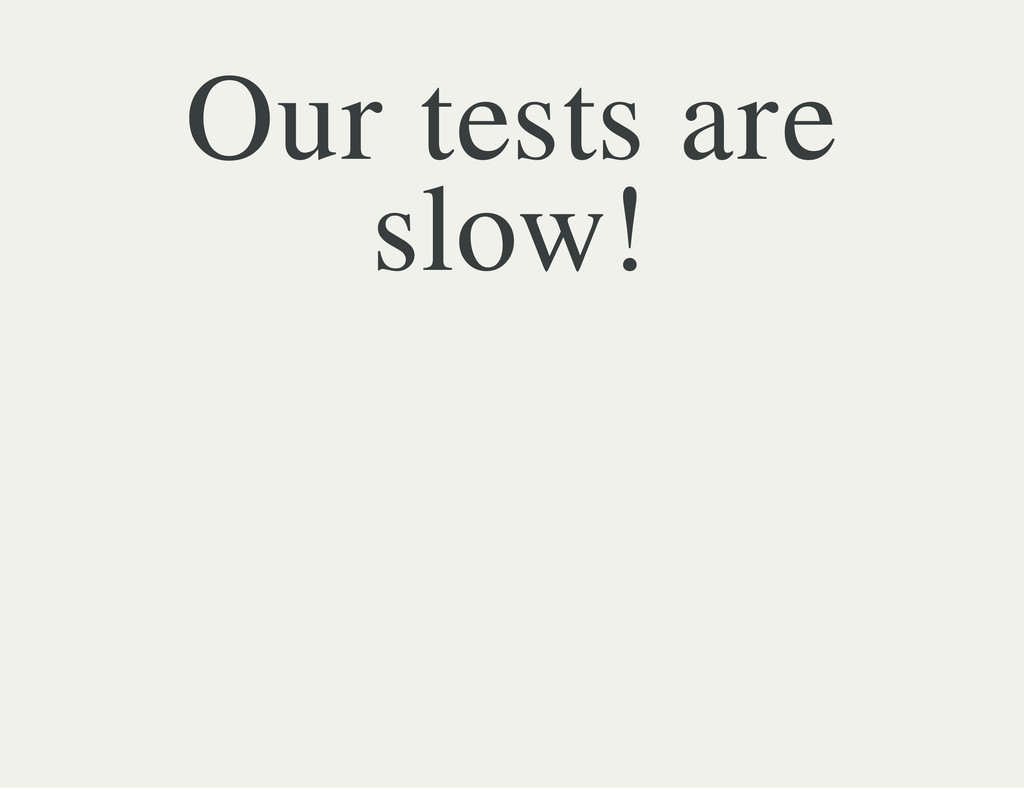 Our tests are slow!