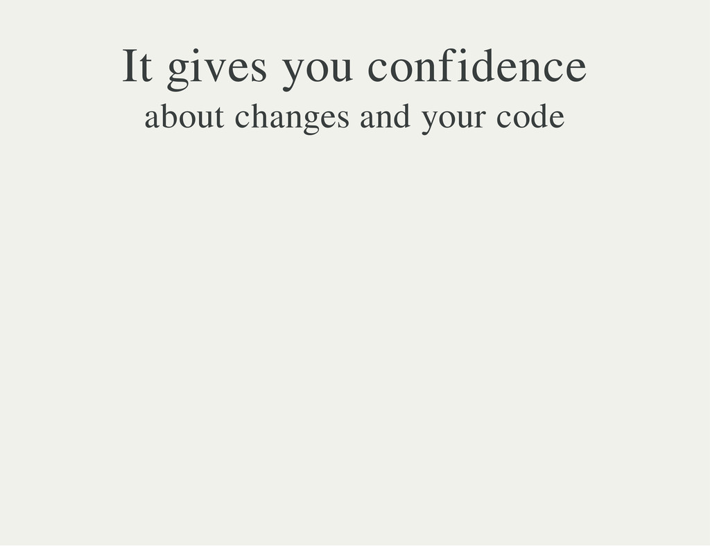 It gives you confidence about changes and your ...