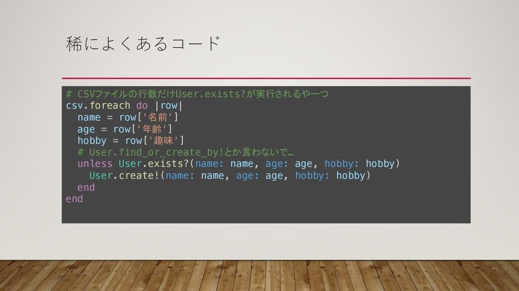 稀によくあるコード # CSVファイルの行数だけUser.exists?が実行されるやーつ c...