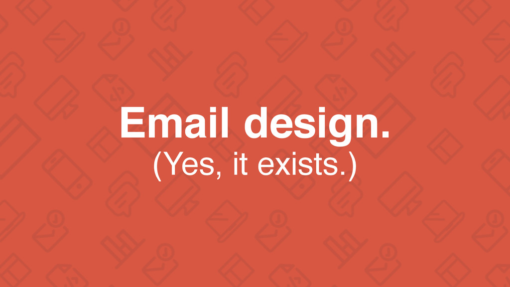 Email design. (Yes, it exists.)