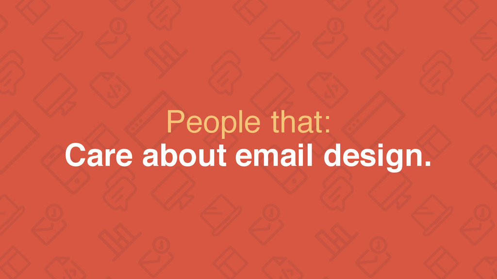People that: Care about email design.