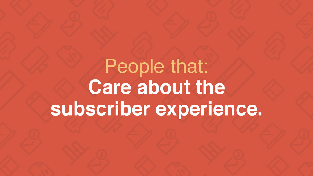 People that: Care about the subscriber experien...