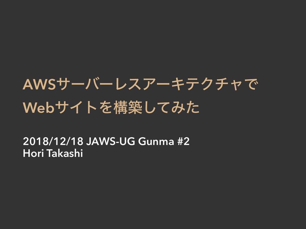 AWSαʔόʔϨεΞʔΩςΫνϟͰ WebαΠτΛߏஙͯ͠Έͨ 2018/12/18 JAWS...