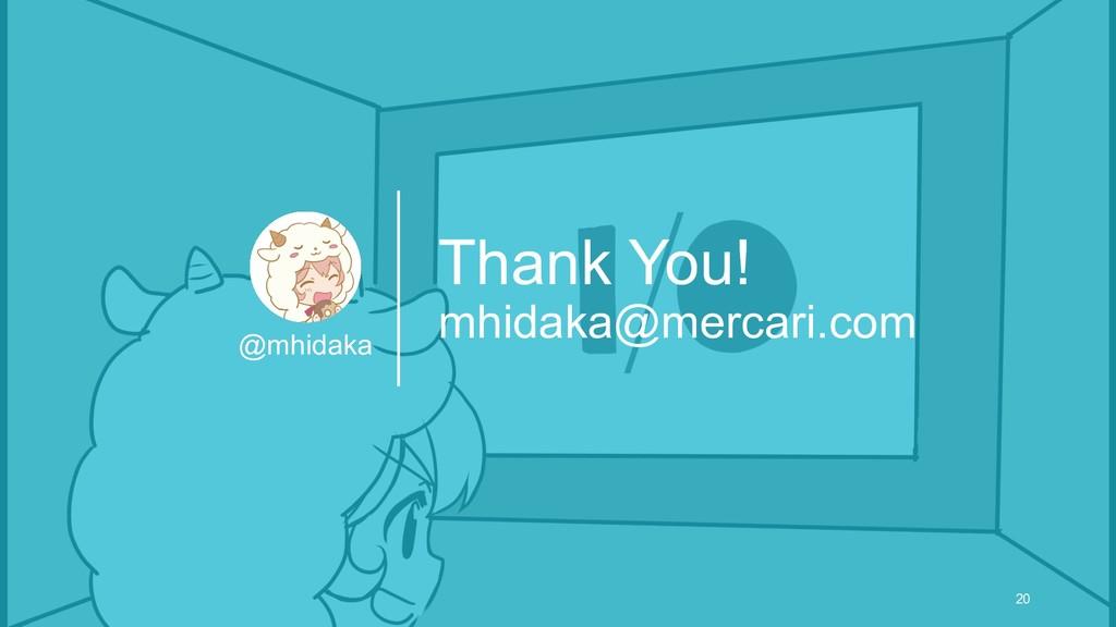 Thank You! mhidaka@mercari.com @mhidaka 20