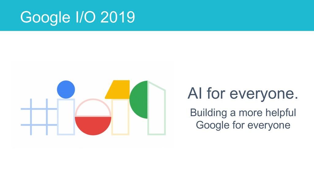 Google I/O 2019 AI for everyone. Building a mor...