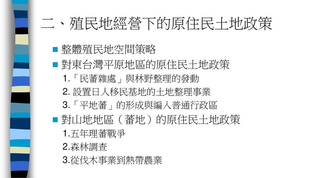二、殖民地經營下的原住民土地政策  整體殖民地空間策略  對東台灣平原地區的原住民土地政策...