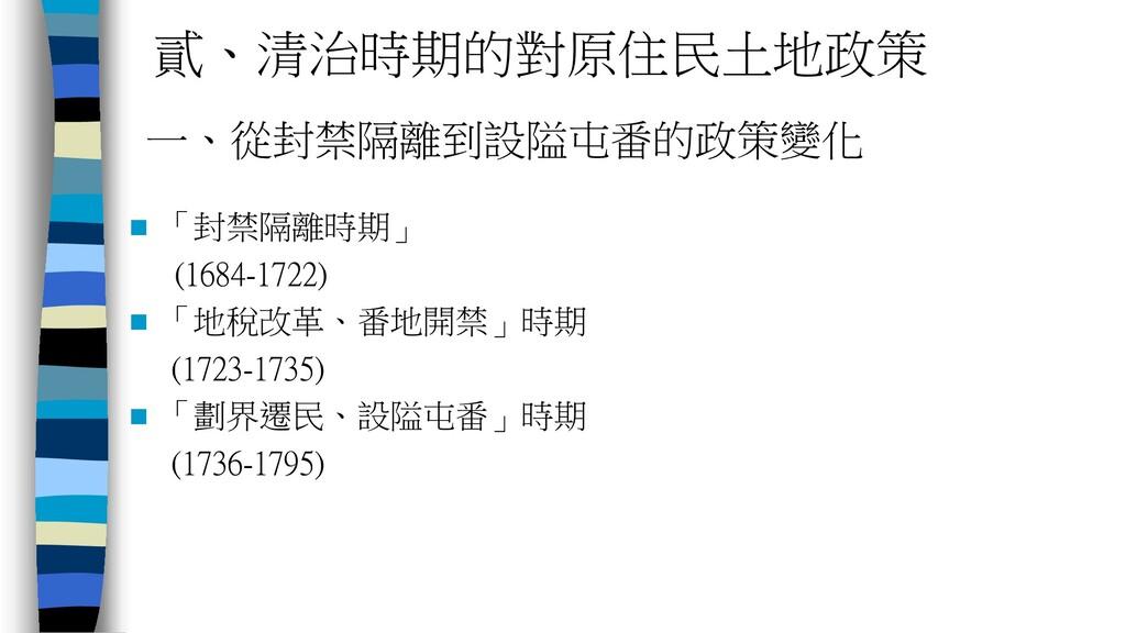 貳、清治時期的對原住民土地政策  「封禁隔離時期」 (1684-1722)  「地稅改革、...