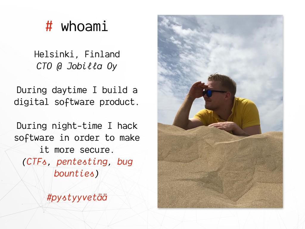 # whoami Helsinki, Finland CTO @ Jobilla Oy Dur...