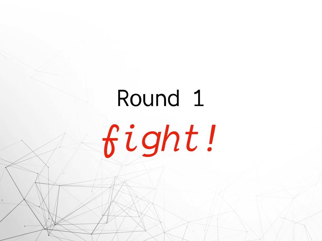 Round 1 fight!