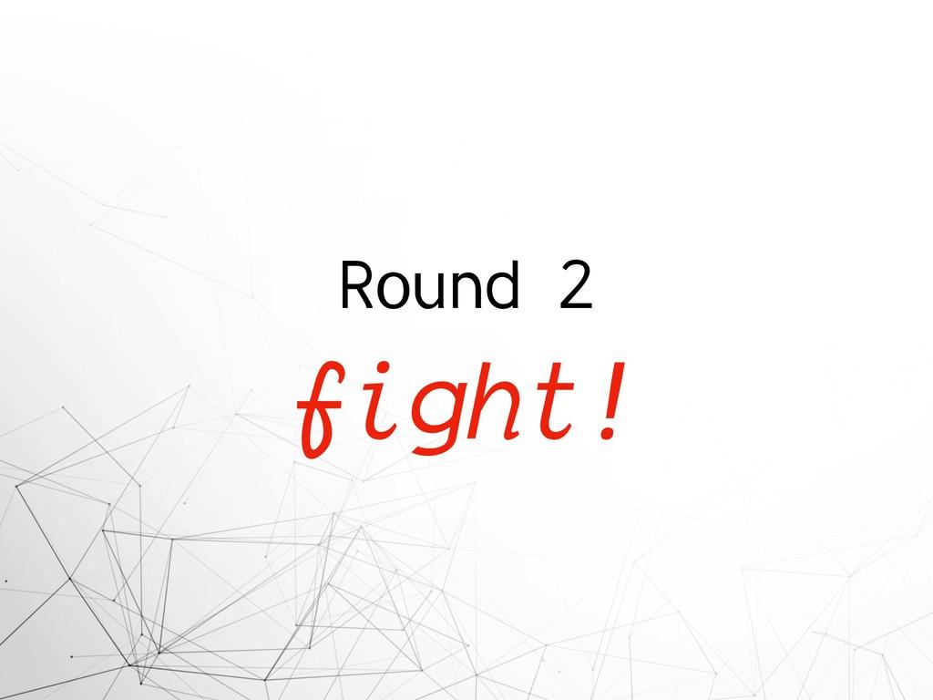 Round 2 fight!