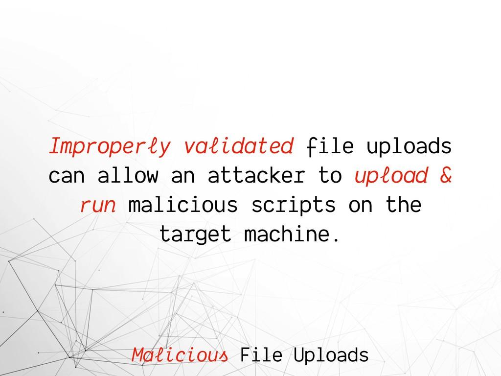 Malicious File Uploads Improperly validated fil...