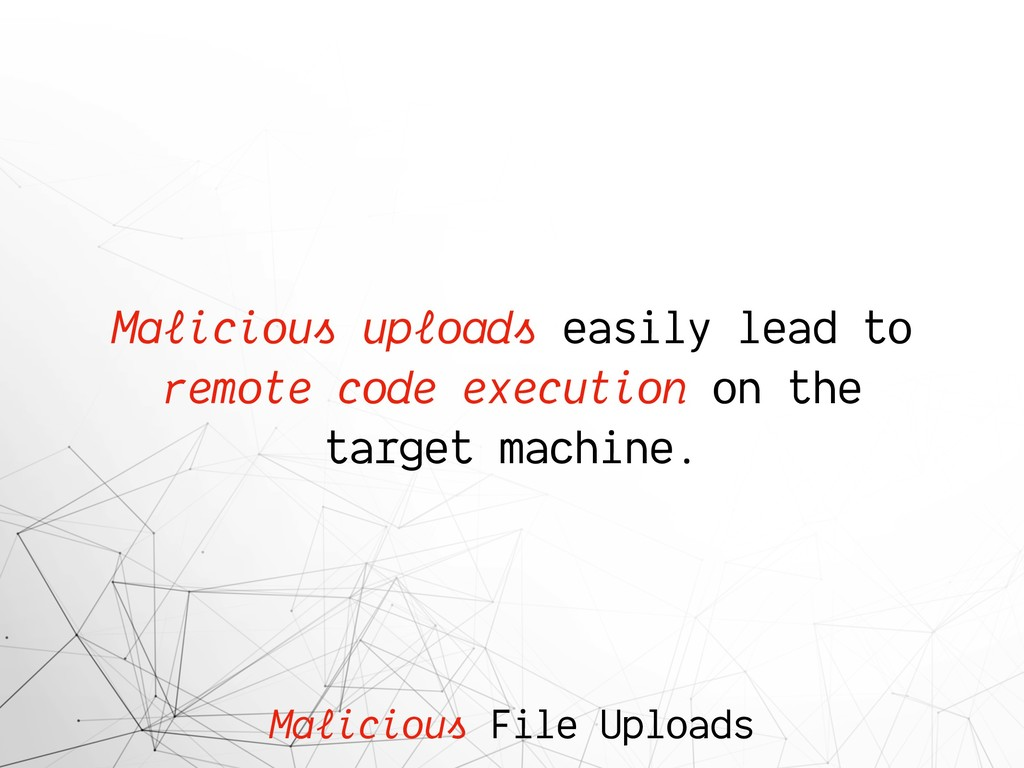 Malicious File Uploads Malicious uploads easily...