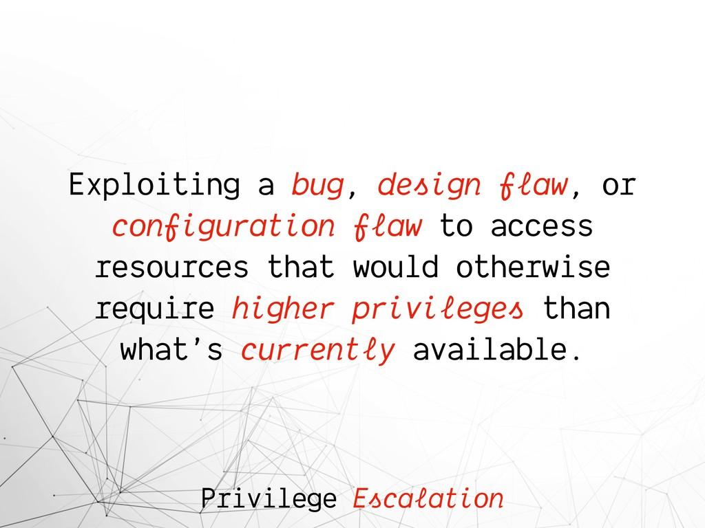 Privilege Escalation Exploiting a bug, design f...