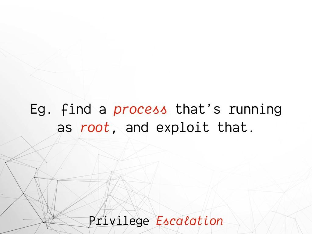 Privilege Escalation Eg. find a process that's ...