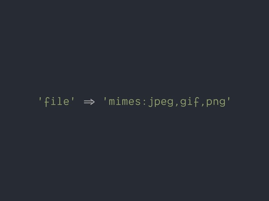 'file' %& 'mimes:jpeg,gif,png'