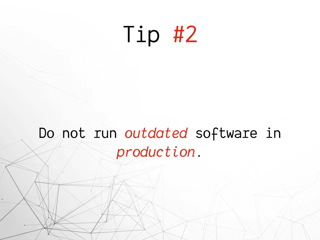 Tip #2 Do not run outdated software in producti...