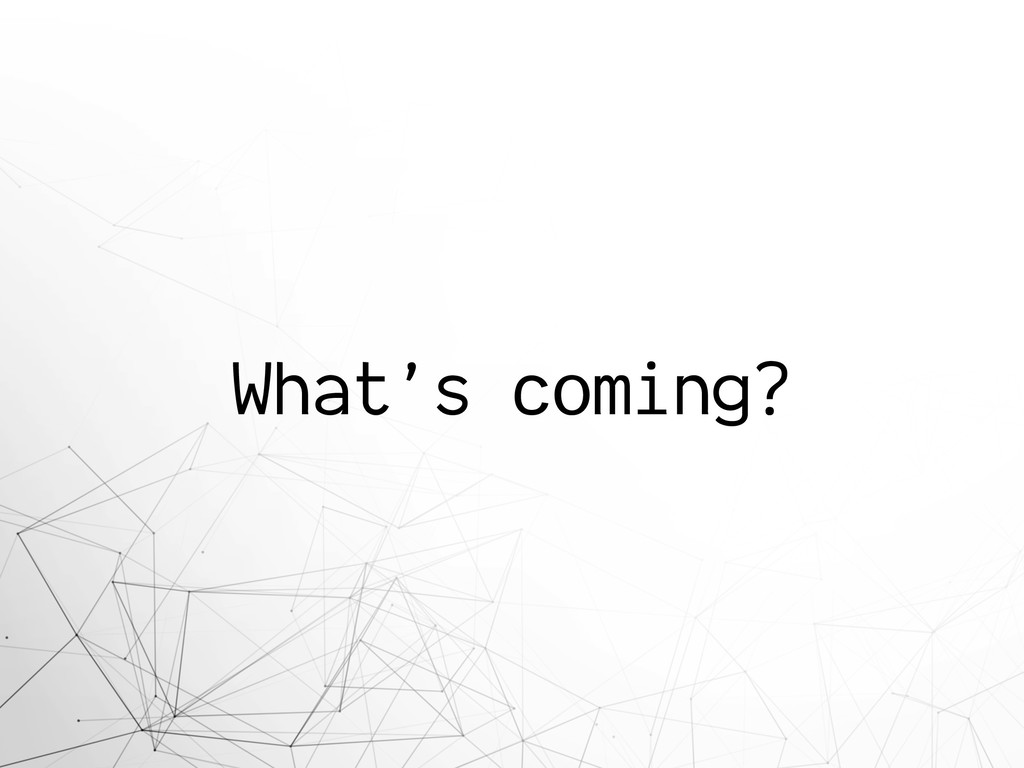 What's coming?