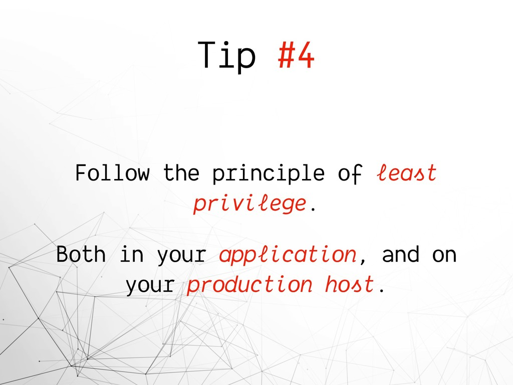 Tip #4 Follow the principle of least privilege....