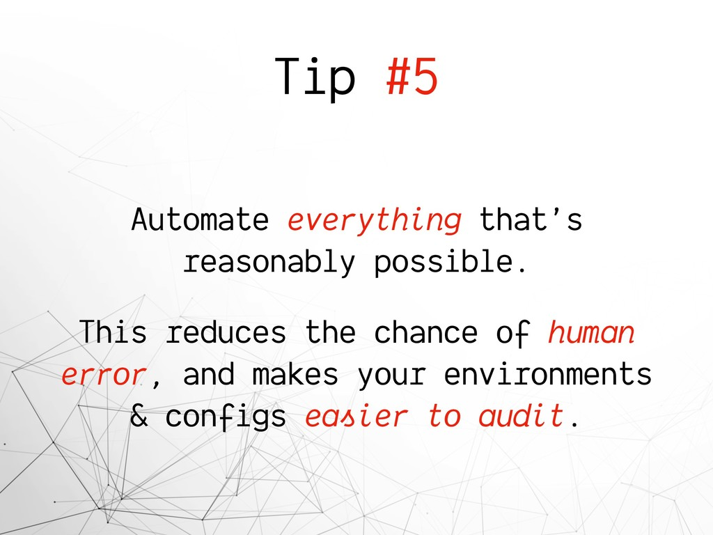 Tip #5 Automate everything that's reasonably po...