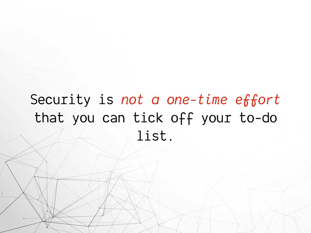 Security is not a one-time effort that you can ...