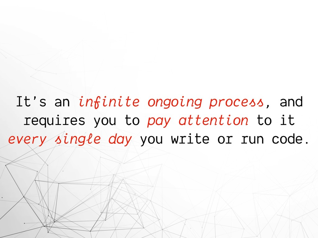 It's an infinite ongoing process, and requires ...