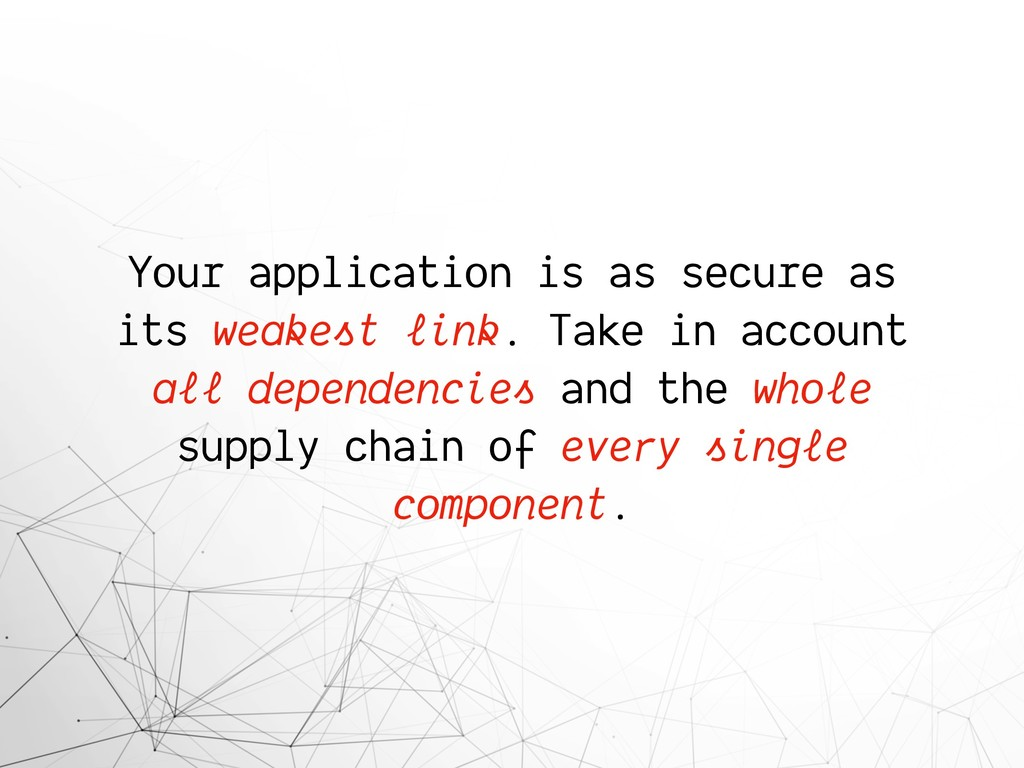 Your application is as secure as its weakest li...
