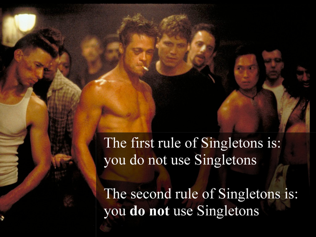 The first rule of Singletons is: you do not use...