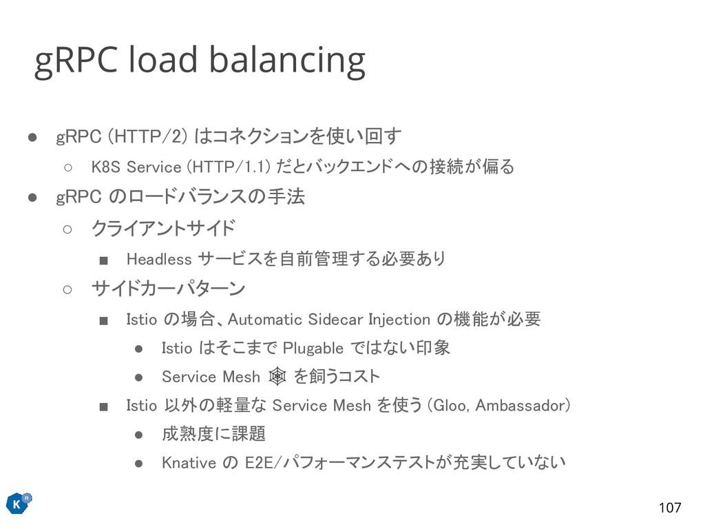● gRPC (HTTP/2) はコネクションを使い回す ○ K8S Service (HT...