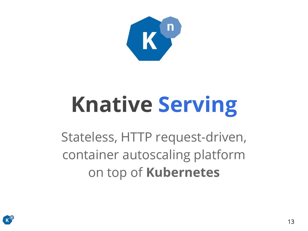 Knative Serving Stateless, HTTP request-driven,...