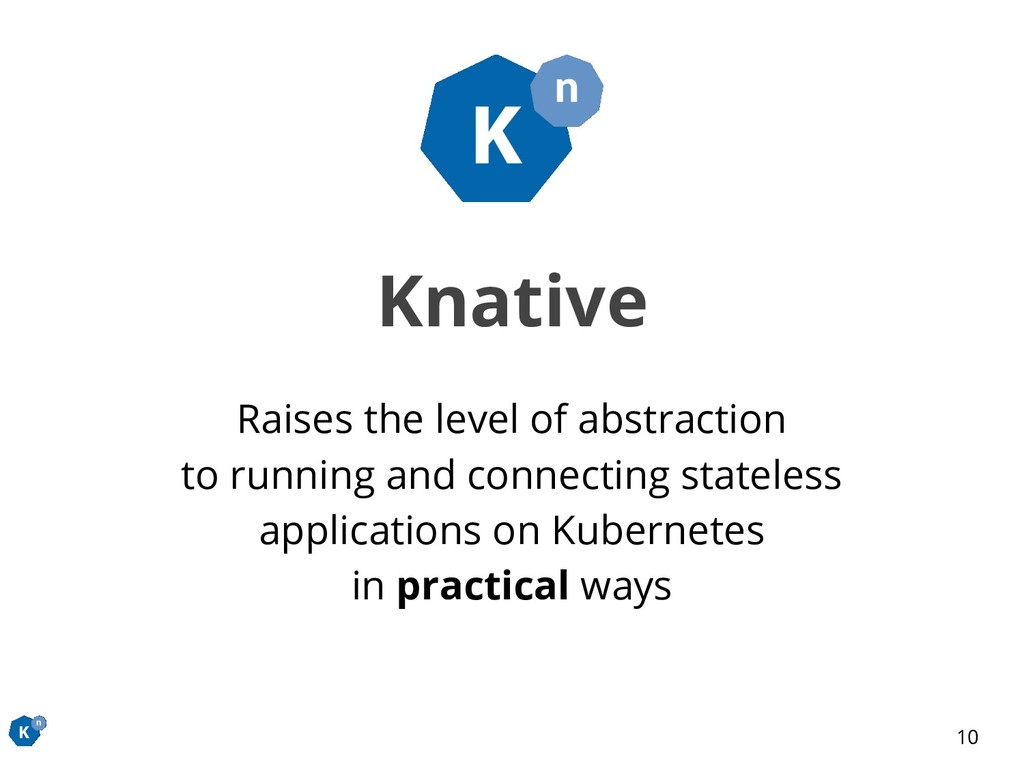 Knative Raises the level of abstraction to runn...