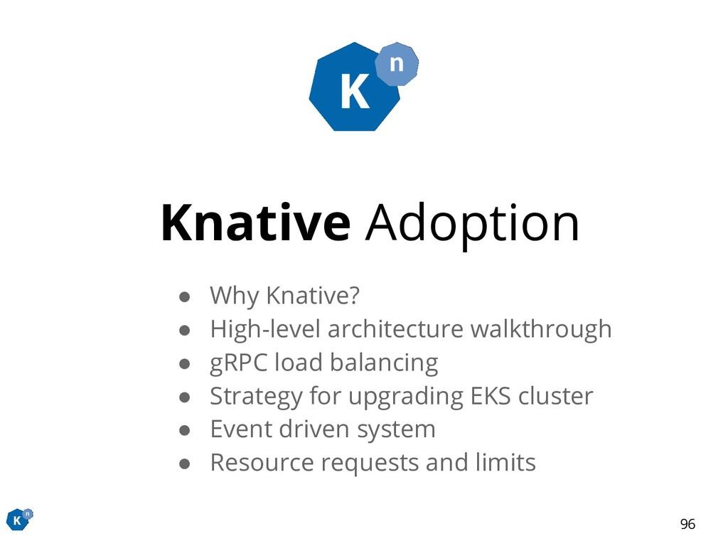 Knative Adoption 96 ● Why Knative? ● High-level...