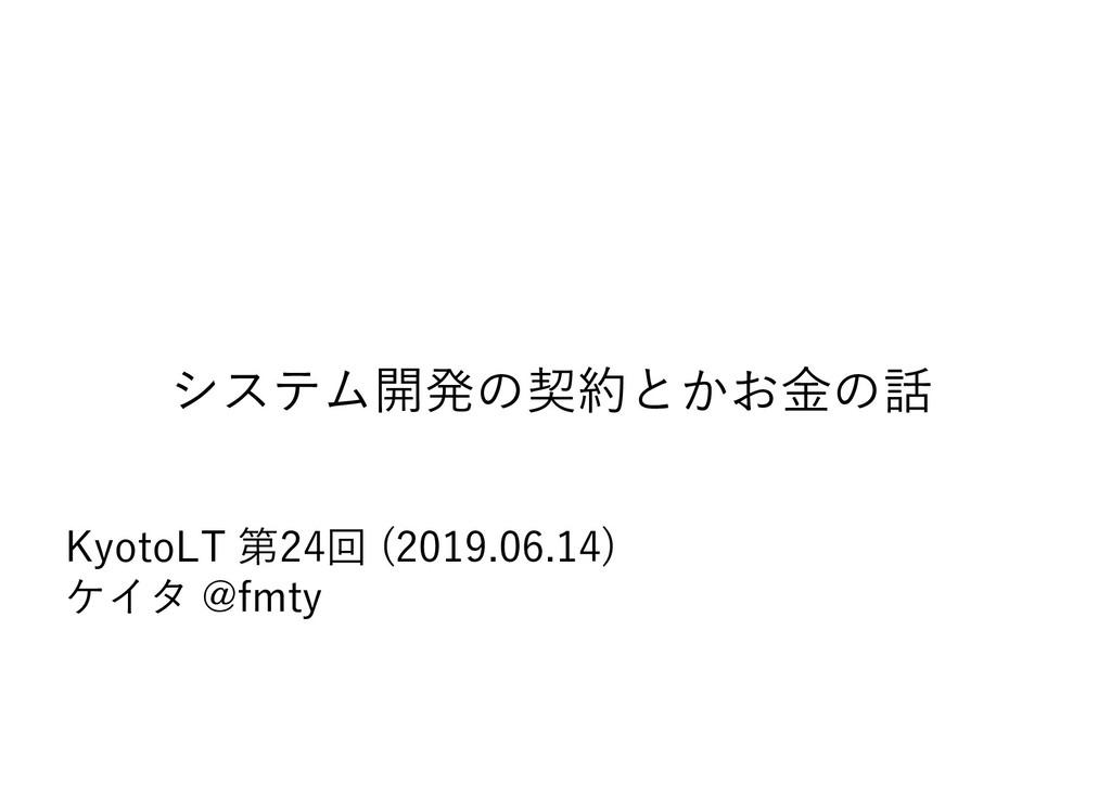 システム開発の契約とかお⾦の話 KyotoLT 第24回 (2019.06.14) ケイタ @...