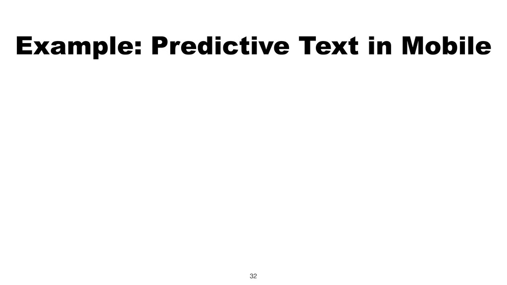 Example: Predictive Text in Mobile 32