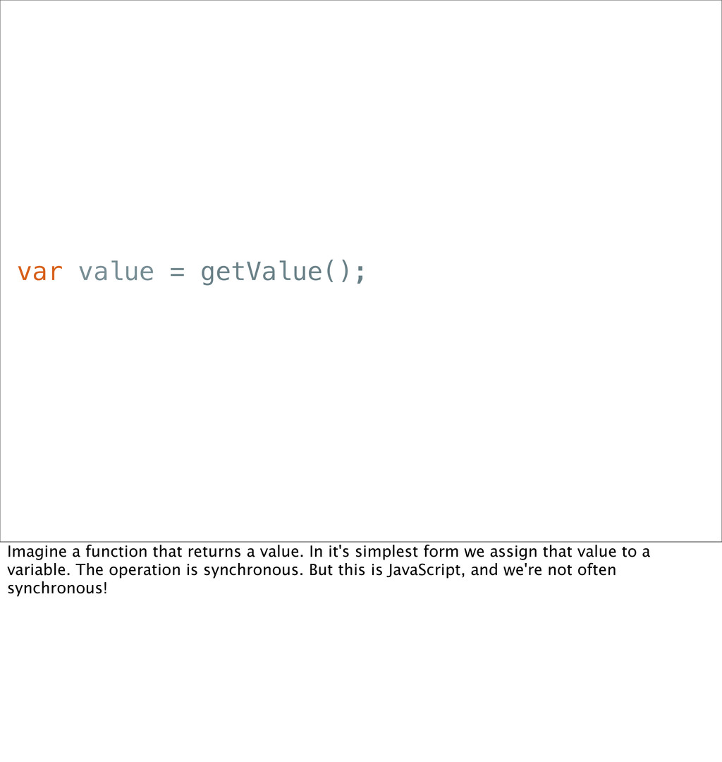 var value = getValue(); Imagine a function that...