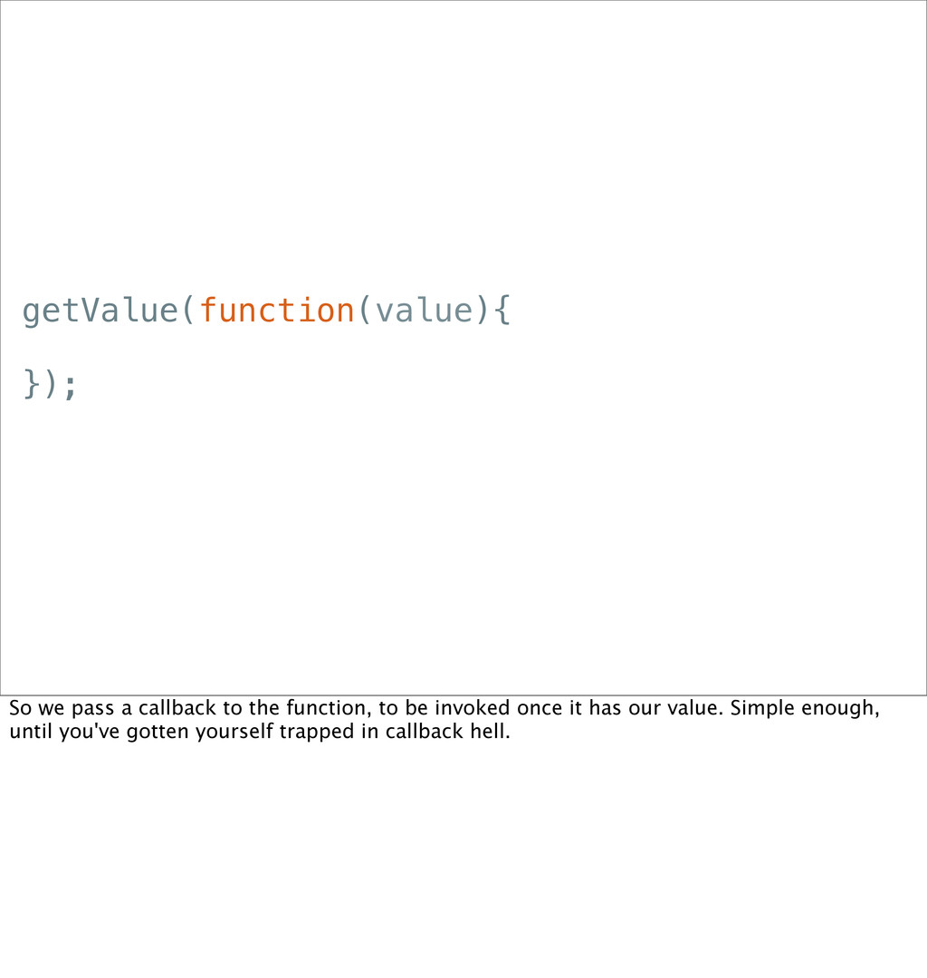 getValue(function(value){ }); So we pass a call...