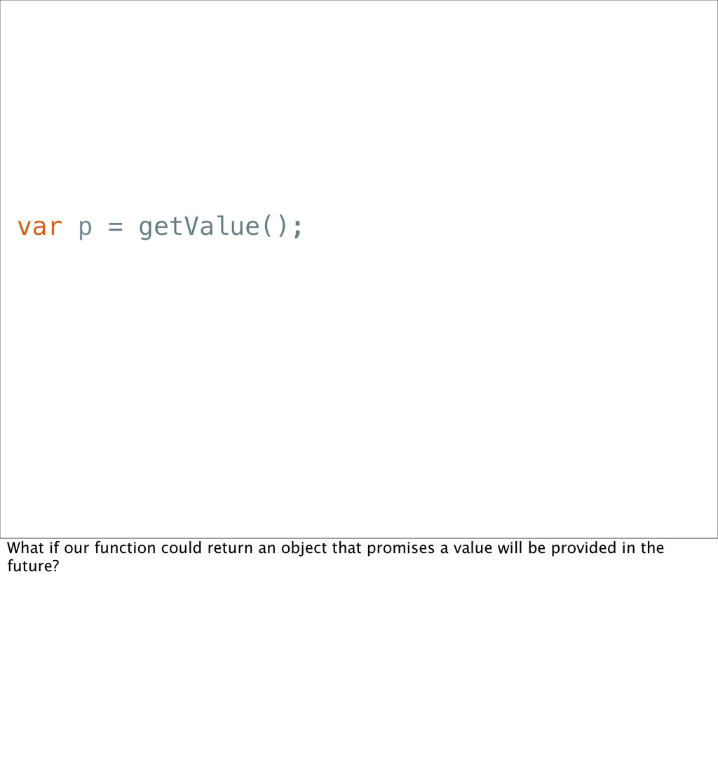 var p = getValue(); What if our function could ...