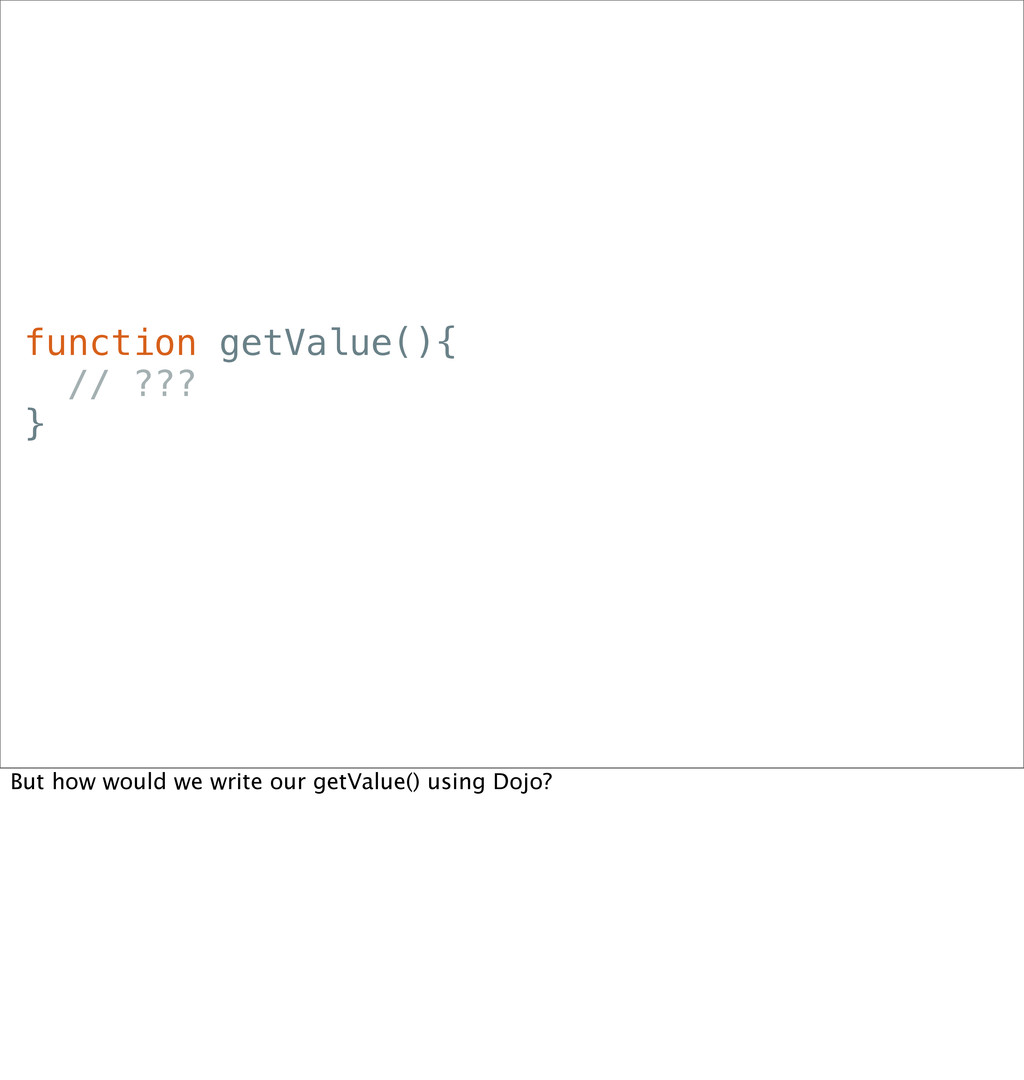 function getValue(){ // ??? } But how would we ...