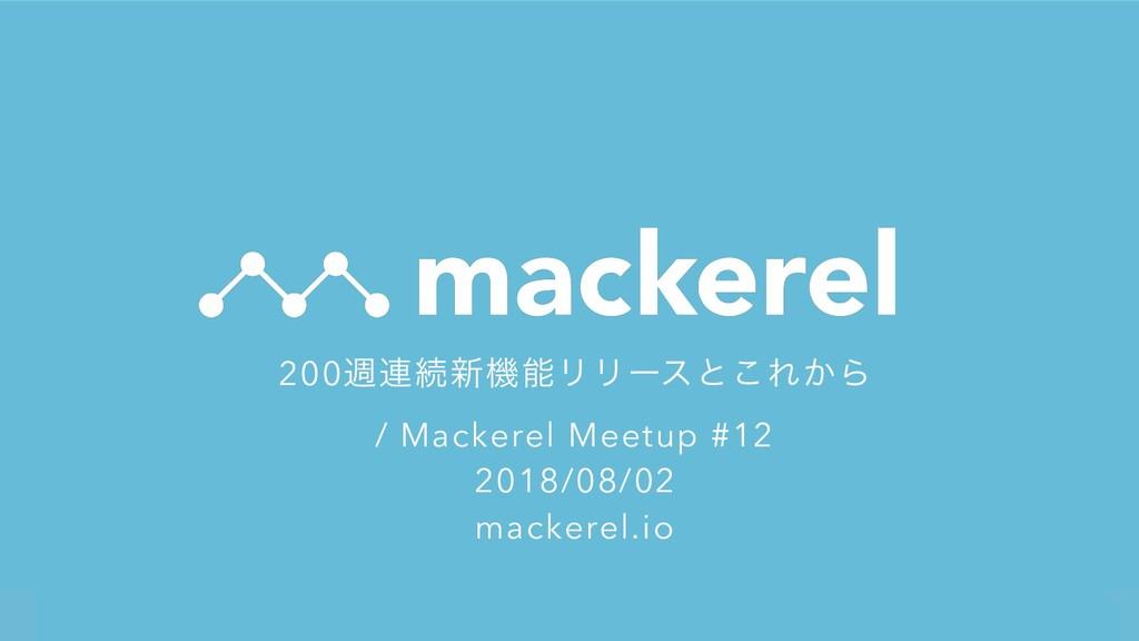 !1 200ि࿈ଓ৽ػϦϦʔεͱ͜Ε͔Β / Mackerel Meetup #12 201...