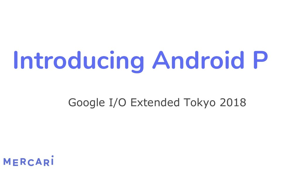 Introducing Android P Google I/O Extended Tokyo...