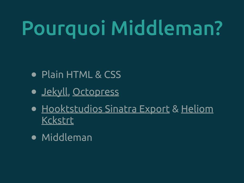 Pourquoi Middleman? • Plain HTML & CSS • Jekyll...
