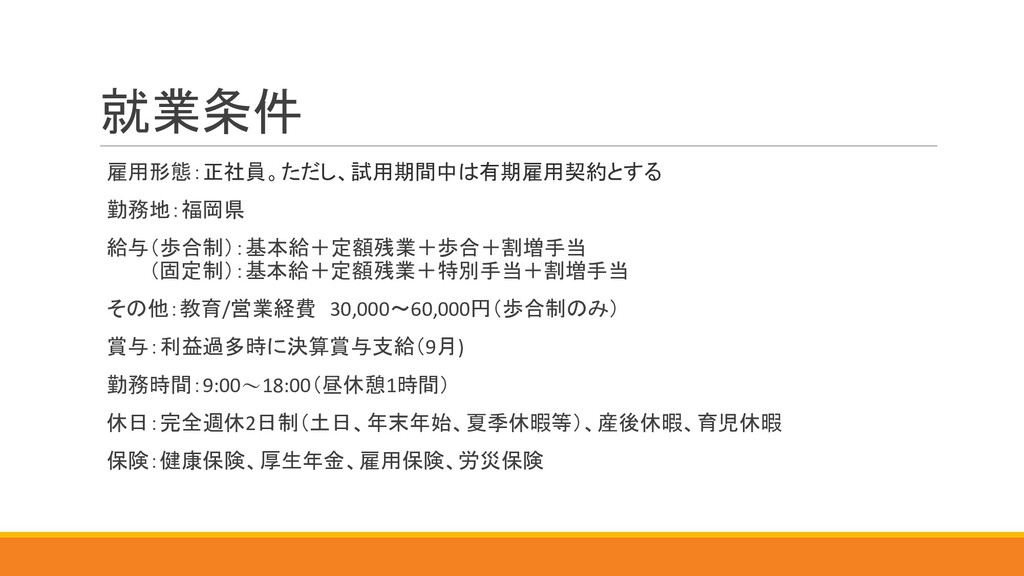 就業条件 雇用形態:正社員。ただし、試用期間中は有期雇用契約とする 勤務地:福岡県 給与(歩合...