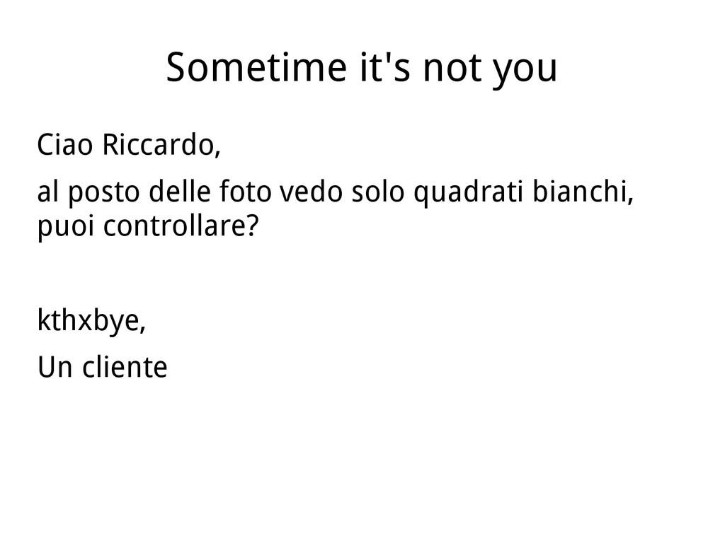 Sometime it's not you Ciao Riccardo, al posto d...