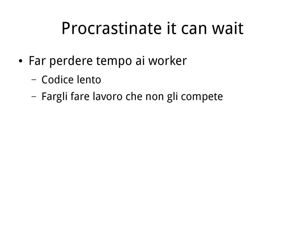 Procrastinate it can wait ● Far perdere tempo a...